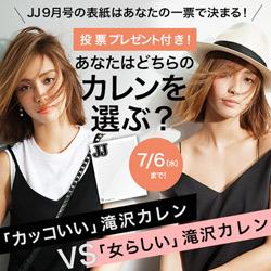 JJ9月号の表紙はあなたの一票で決まる!『女らしい滝沢カレンVS カッコいい滝沢カレン』